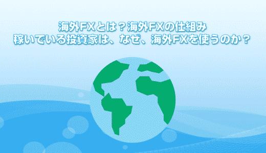 海外FXとは?海外FXの仕組み。稼いでいる投資家は、なぜ海外FXを使うのか?