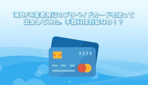 海外FX業者発行のプリペイドカードを使って出金してみた。手数料は割安なの!?