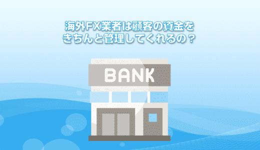 海外FX業者は顧客の資金をきちんと管理してくれるの?倒産したらどうなるの?
